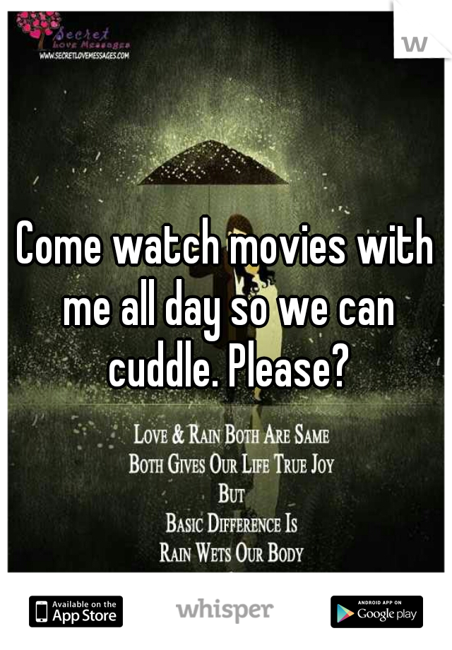 Come watch movies with me all day so we can cuddle. Please?