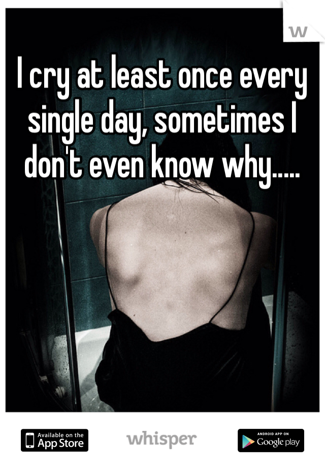 I cry at least once every single day, sometimes I don't even know why.....