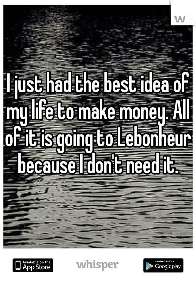 I just had the best idea of my life to make money. All of it is going to Lebonheur because I don't need it.