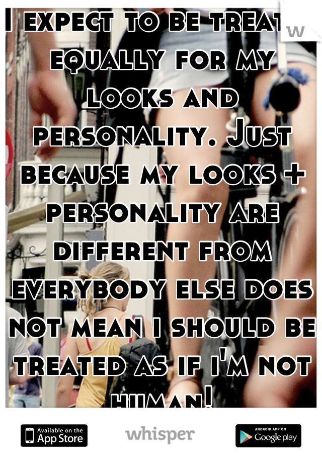 I expect to be treated equally for my looks and personality. Just because my looks + personality are different from everybody else does not mean i should be treated as if i'm not human!