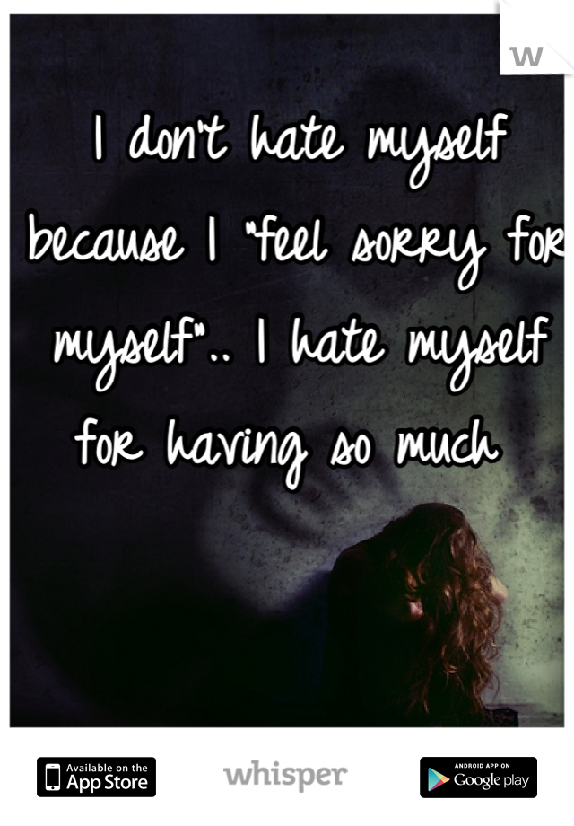 """I don't hate myself because I """"feel sorry for myself"""".. I hate myself for having so much"""