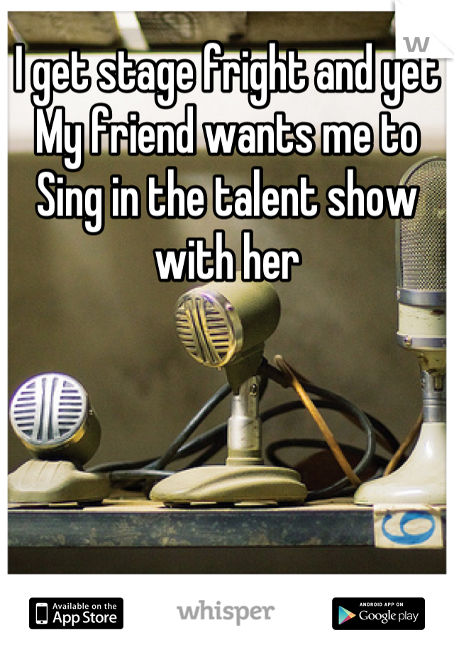 I get stage fright and yet My friend wants me to Sing in the talent show with her