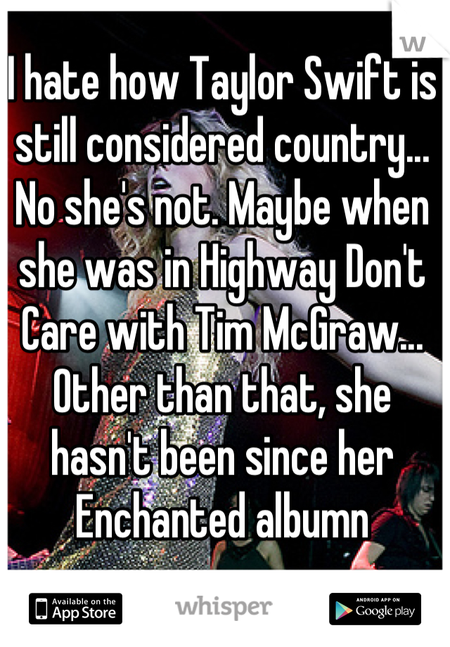I hate how Taylor Swift is still considered country... No she's not. Maybe when she was in Highway Don't Care with Tim McGraw... Other than that, she hasn't been since her Enchanted albumn