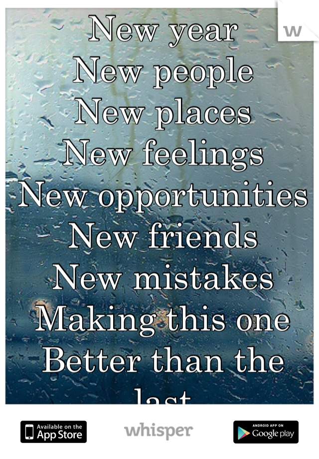 New year New people New places New feelings New opportunities  New friends  New mistakes Making this one  Better than the last
