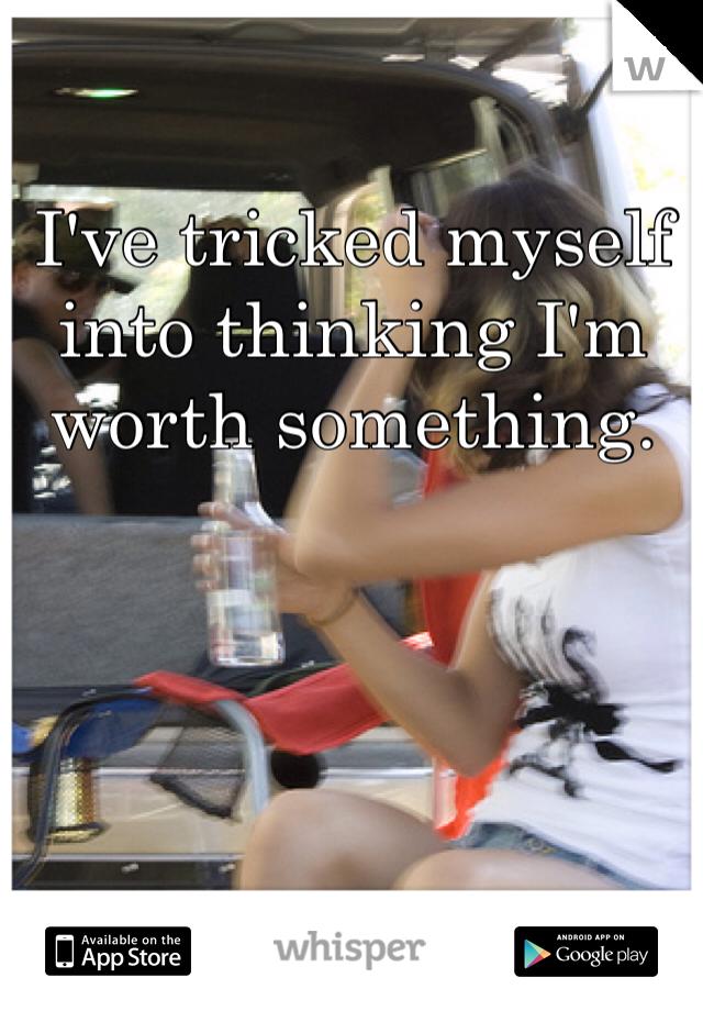 I've tricked myself into thinking I'm worth something.