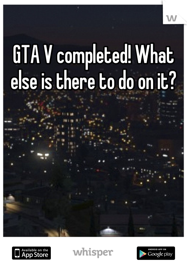 GTA V completed! What else is there to do on it?