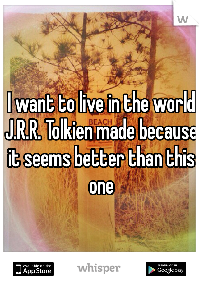 I want to live in the world J.R.R. Tolkien made because it seems better than this one