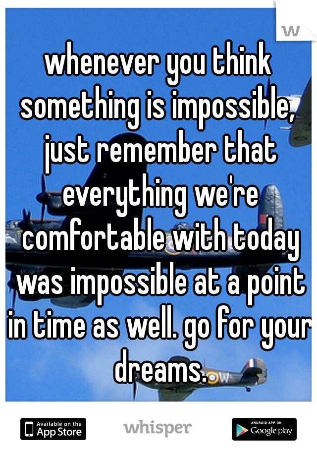 whenever you think something is impossible,  just remember that everything we're comfortable with today was impossible at a point in time as well. go for your dreams.