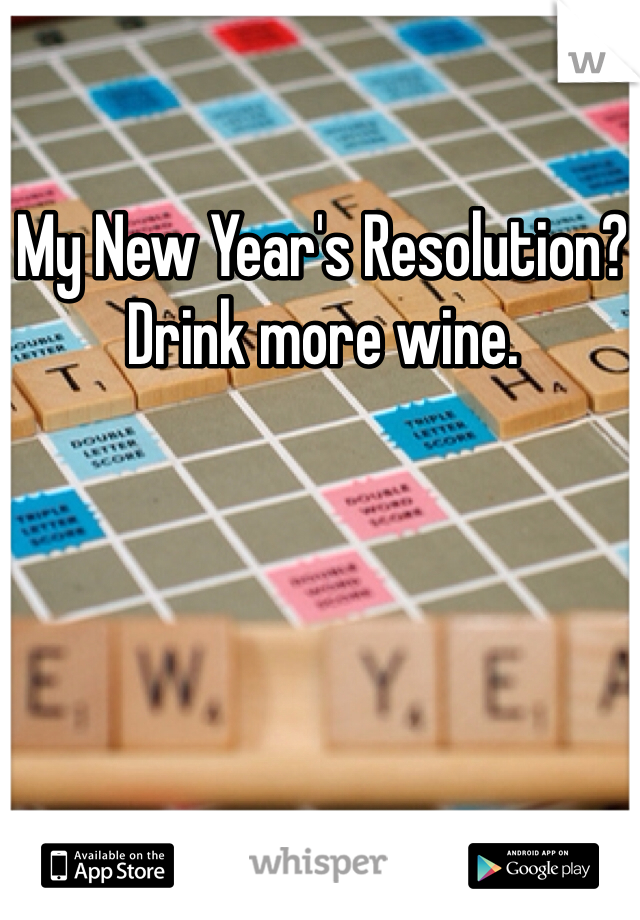 My New Year's Resolution?  Drink more wine.