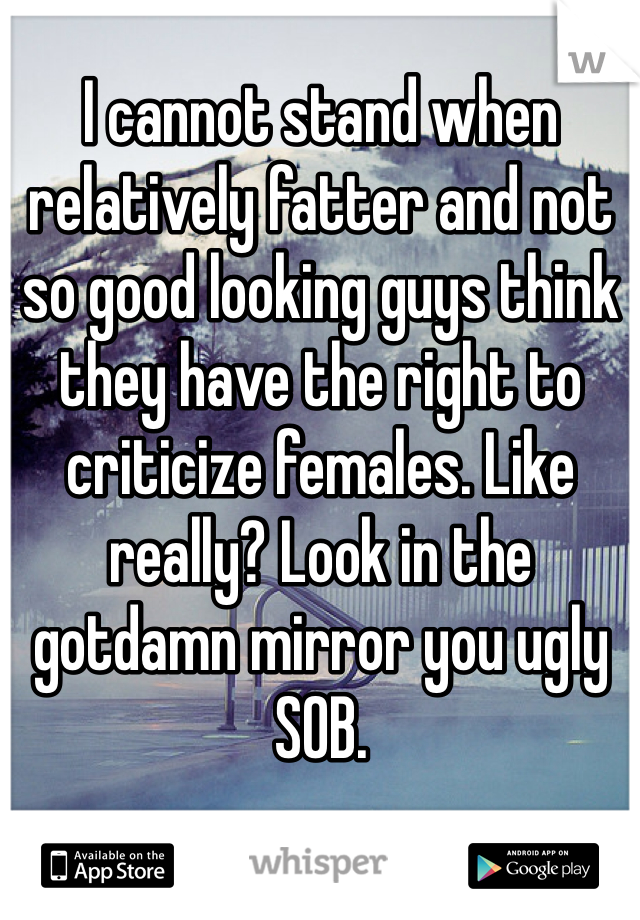 I cannot stand when relatively fatter and not so good looking guys think they have the right to criticize females. Like really? Look in the gotdamn mirror you ugly SOB.