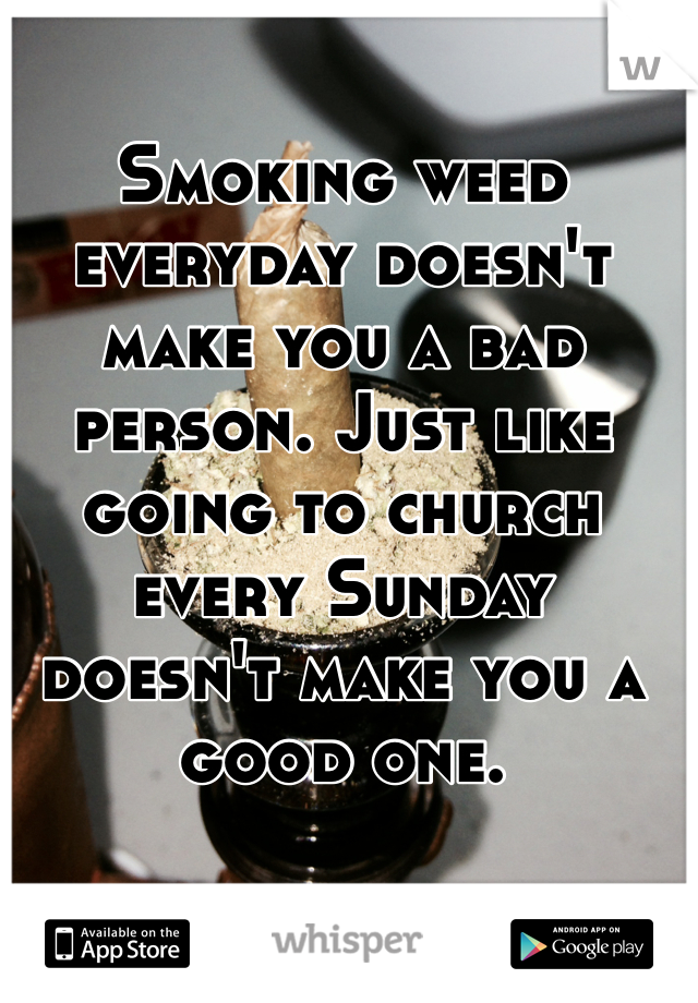 Smoking weed everyday doesn't make you a bad person. Just like going to church every Sunday doesn't make you a good one.