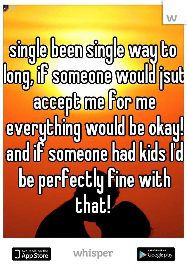 single been single way to long, if someone would jsut accept me for me everything would be okay! and if someone had kids I'd be perfectly fine with that!