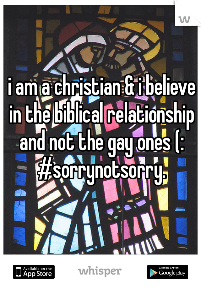 i am a christian & i believe in the biblical relationship and not the gay ones (: #sorrynotsorry.