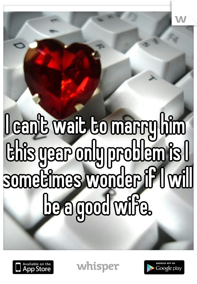 I can't wait to marry him this year only problem is I sometimes wonder if I will be a good wife.