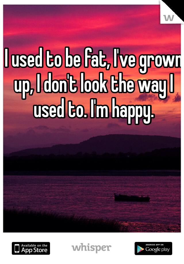 I used to be fat, I've grown up, I don't look the way I used to. I'm happy.