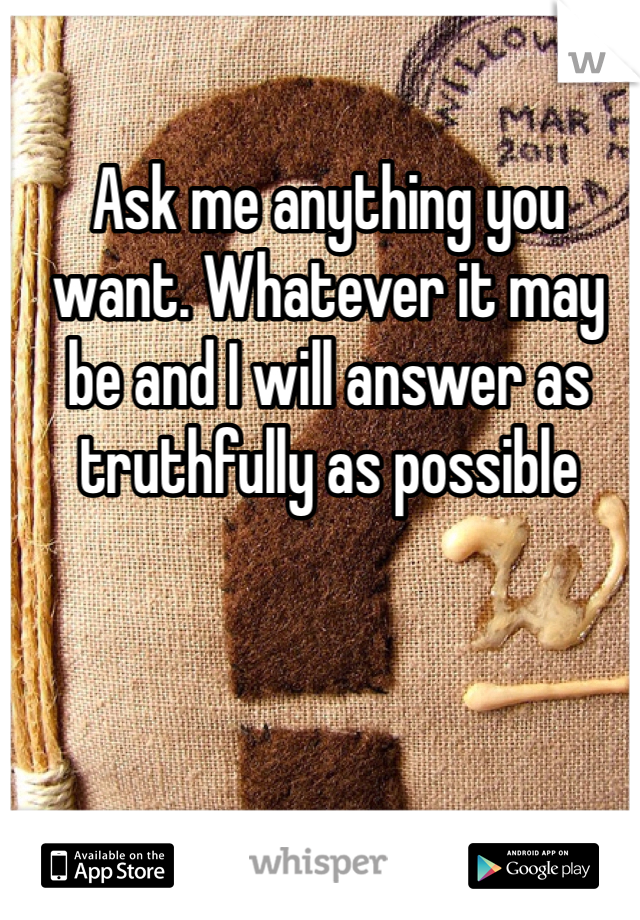 Ask me anything you want. Whatever it may be and I will answer as truthfully as possible