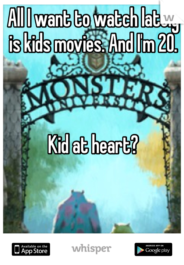 All I want to watch lately is kids movies. And I'm 20.    Kid at heart?