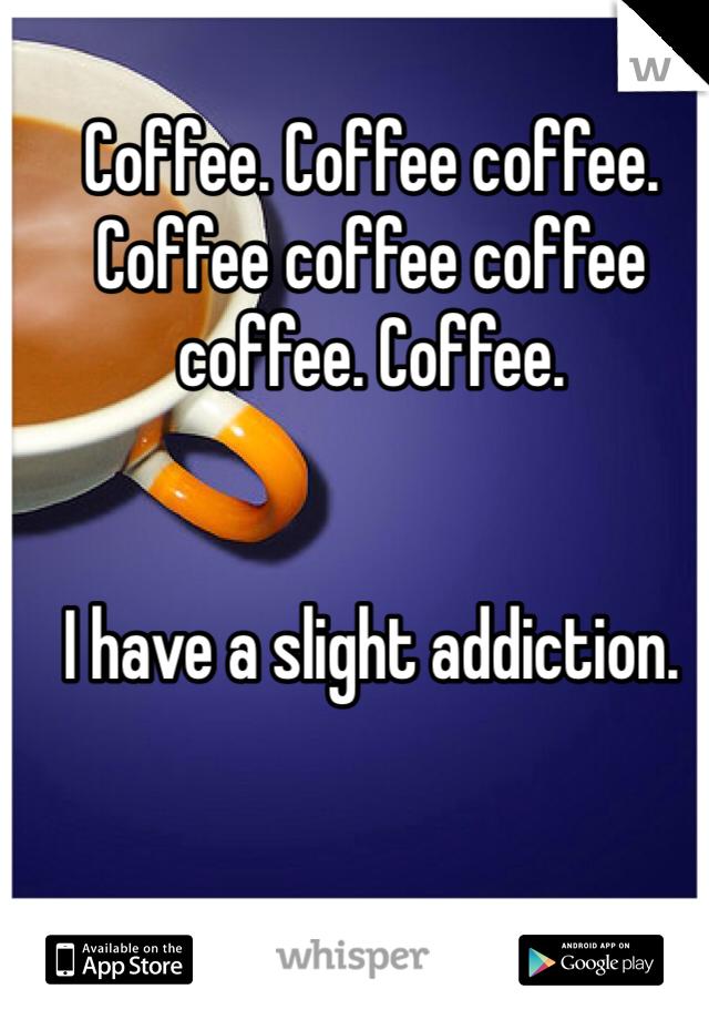 Coffee. Coffee coffee. Coffee coffee coffee coffee. Coffee.    I have a slight addiction.
