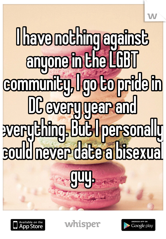 I have nothing against anyone in the LGBT community, I go to pride in DC every year and everything. But I personally could never date a bisexual guy.
