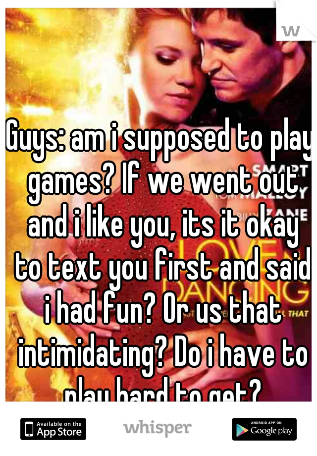 Guys: am i supposed to play games? If we went out and i like you, its it okay to text you first and said i had fun? Or us that intimidating? Do i have to play hard to get?