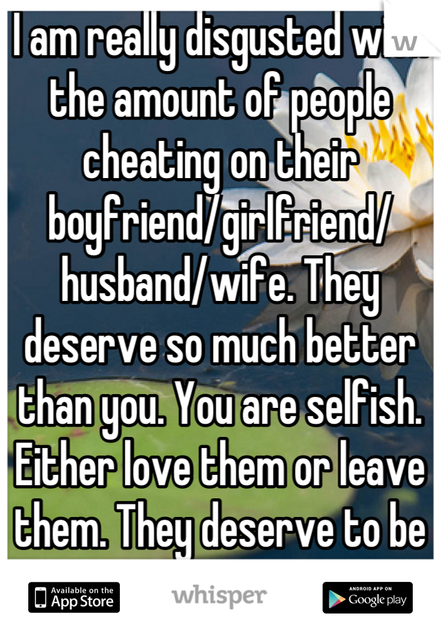 I am really disgusted with the amount of people cheating on their boyfriend/girlfriend/ husband/wife. They deserve so much better than you. You are selfish. Either love them or leave them. They deserve to be happy too!