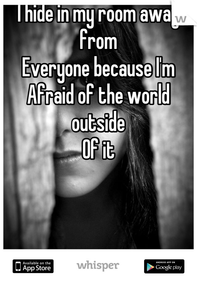 I hide in my room away from Everyone because I'm  Afraid of the world outside  Of it