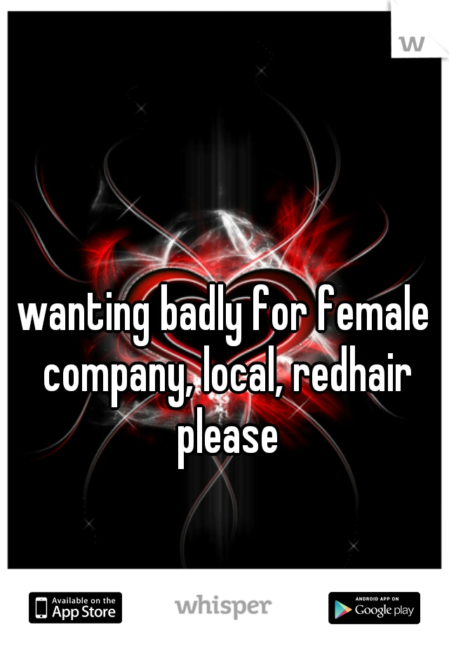 wanting badly for female company, local, redhair please