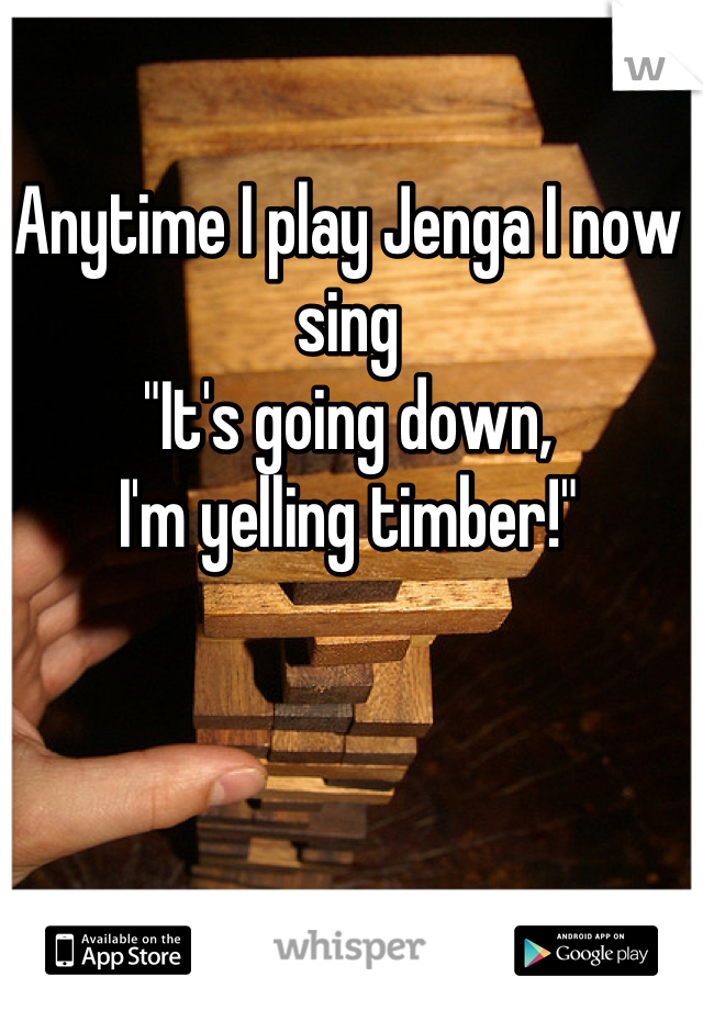 """Anytime I play Jenga I now sing  """"It's going down,  I'm yelling timber!"""""""