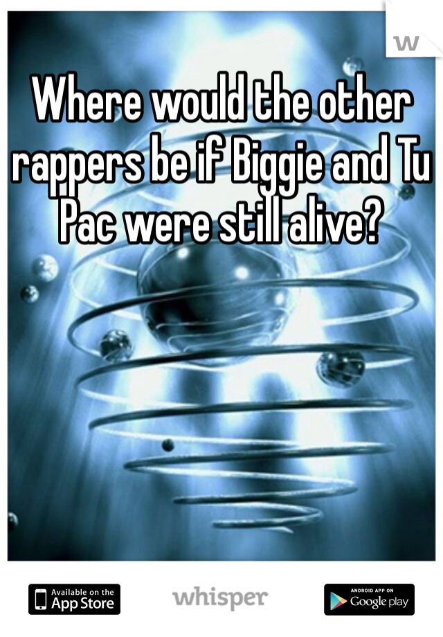 Where would the other rappers be if Biggie and Tu Pac were still alive?