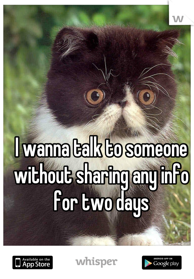 I wanna talk to someone without sharing any info for two days