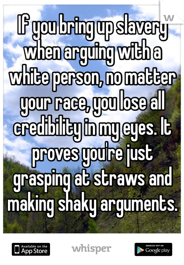 If you bring up slavery when arguing with a white person, no matter your race, you lose all credibility in my eyes. It proves you're just grasping at straws and making shaky arguments.