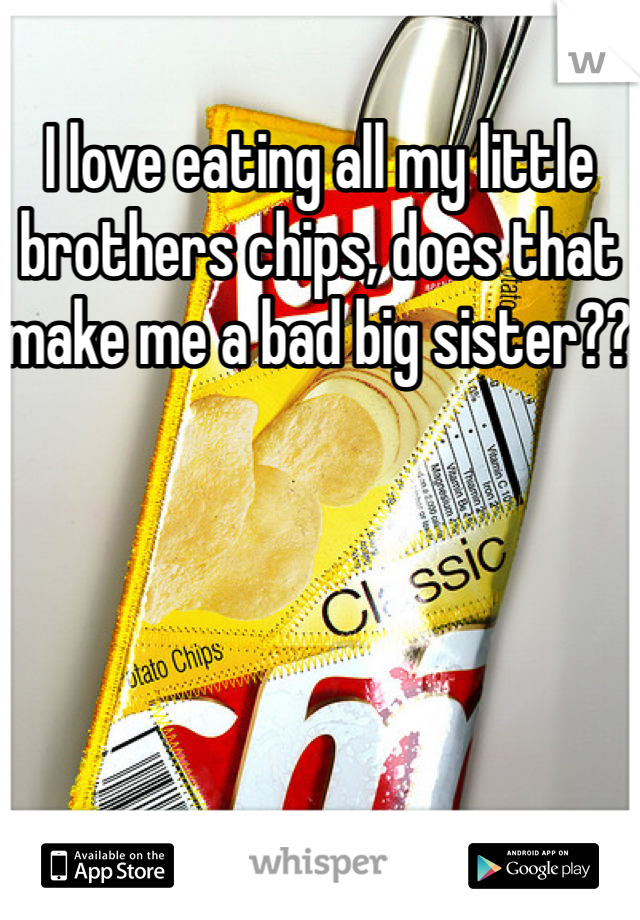 I love eating all my little brothers chips, does that make me a bad big sister??