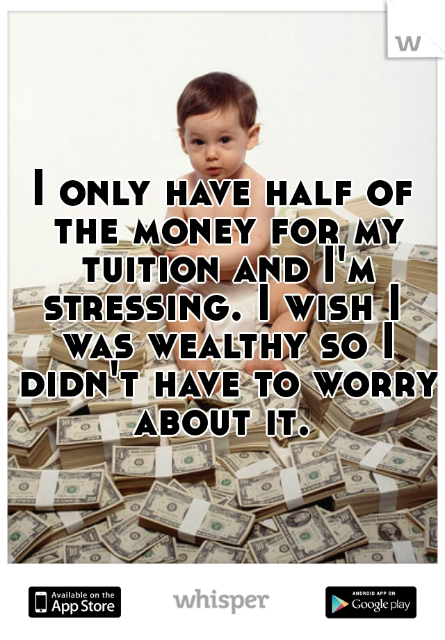 I only have half of the money for my tuition and I'm stressing. I wish I  was wealthy so I didn't have to worry about it.