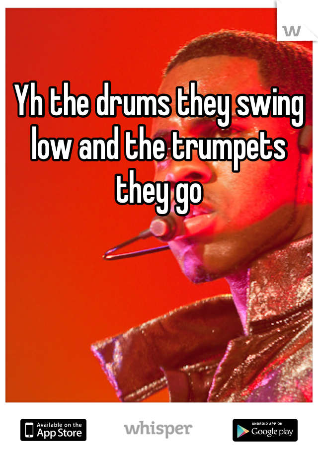 Yh the drums they swing low and the trumpets they go