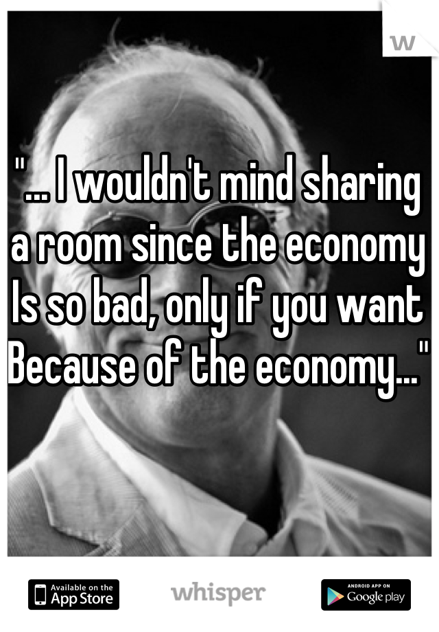"""... I wouldn't mind sharing a room since the economy Is so bad, only if you want Because of the economy..."""