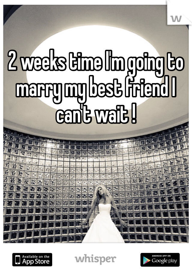 2 weeks time I'm going to marry my best friend I can't wait !