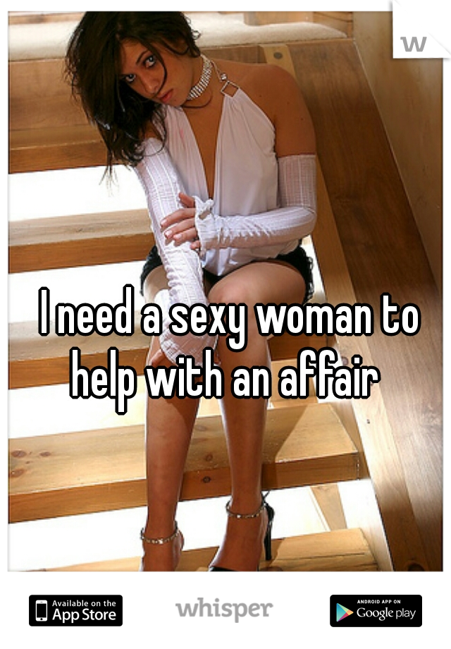 I need a sexy woman to help with an affair