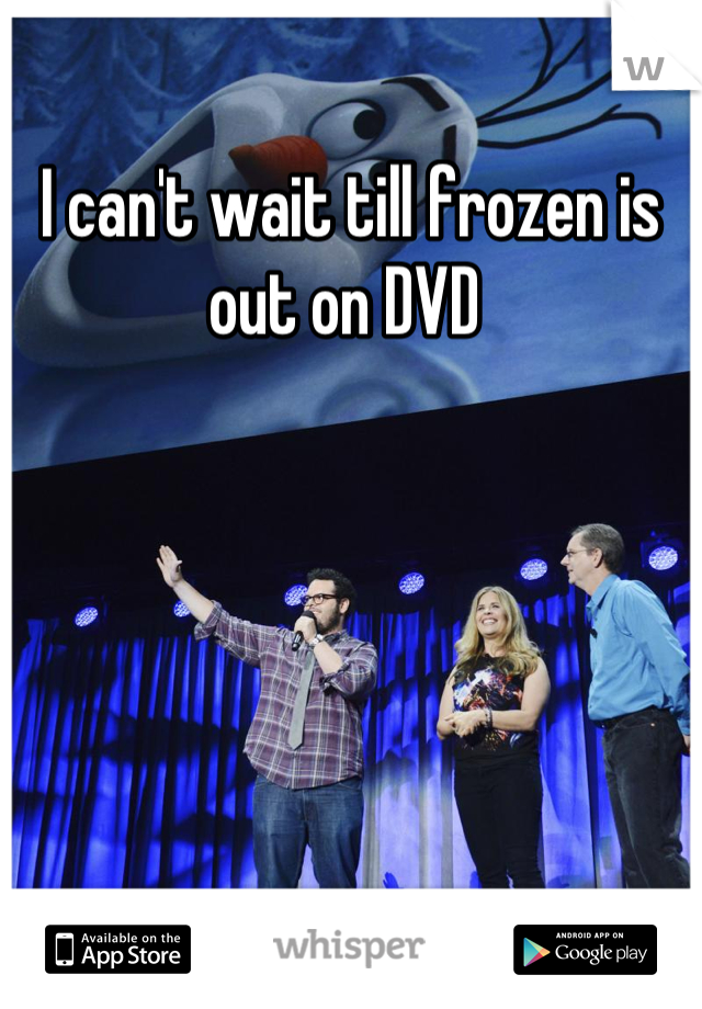 I can't wait till frozen is out on DVD