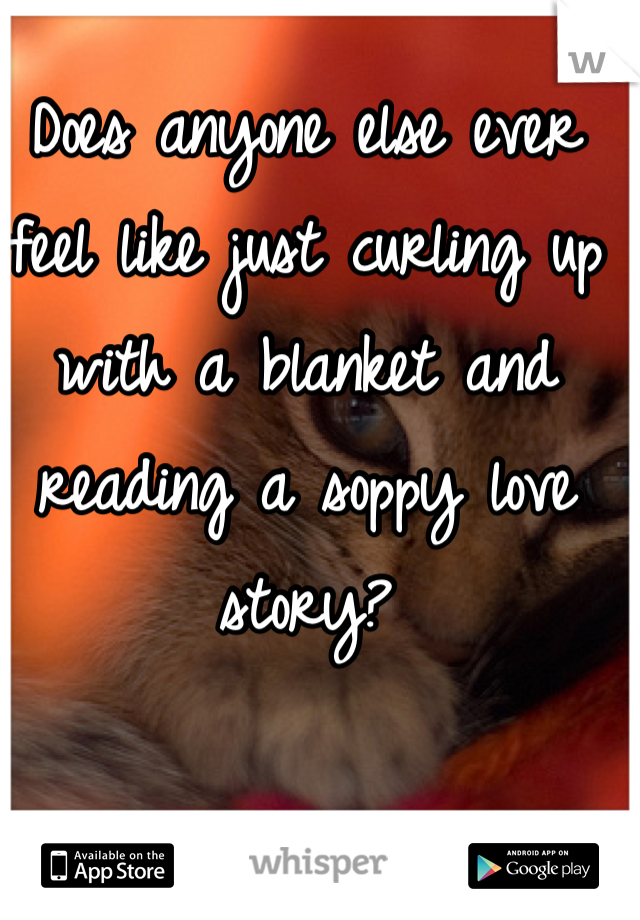 Does anyone else ever feel like just curling up with a blanket and reading a soppy love story?