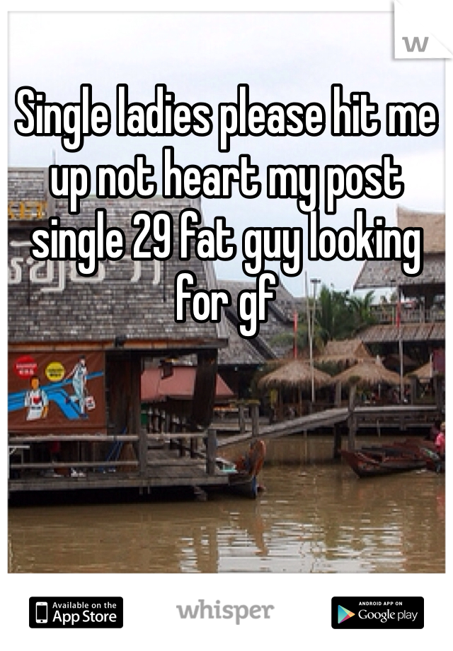 Single ladies please hit me up not heart my post single 29 fat guy looking for gf