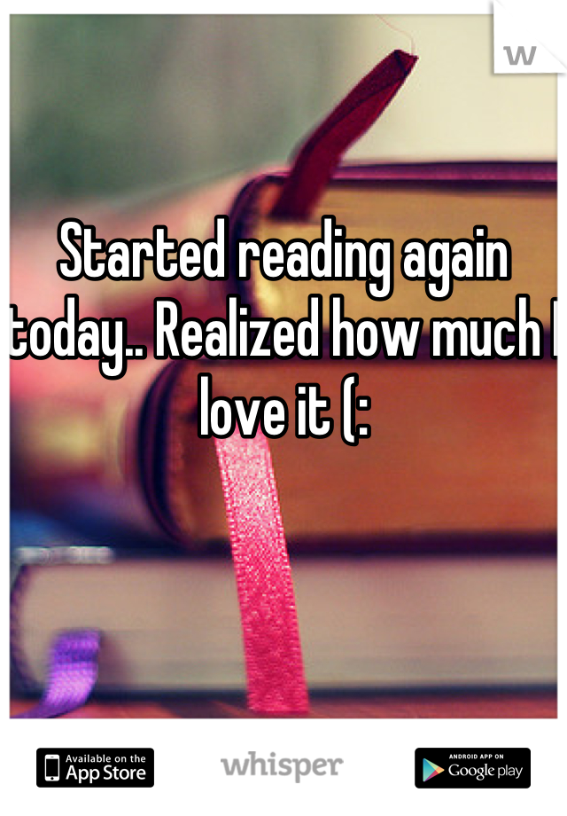 Started reading again today.. Realized how much I love it (: