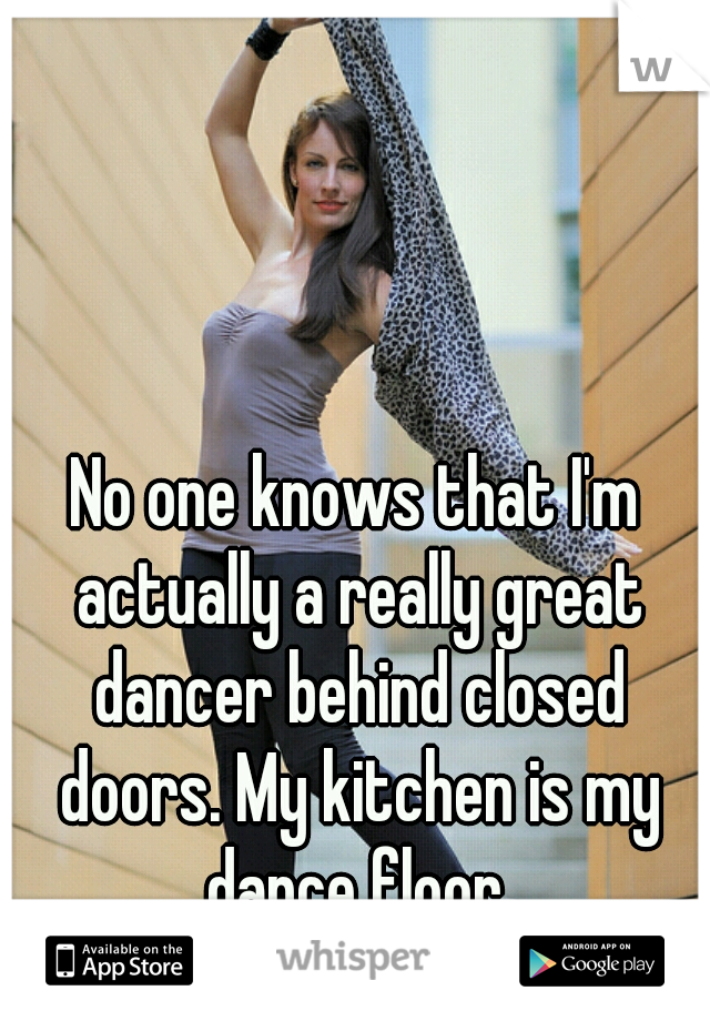 No one knows that I'm actually a really great dancer behind closed doors. My kitchen is my dance floor.