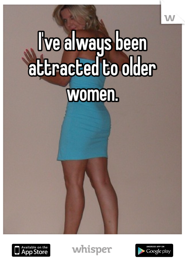 I've always been attracted to older women.
