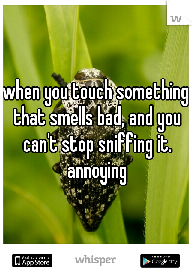 when you touch something that smells bad, and you can't stop sniffing it. annoying