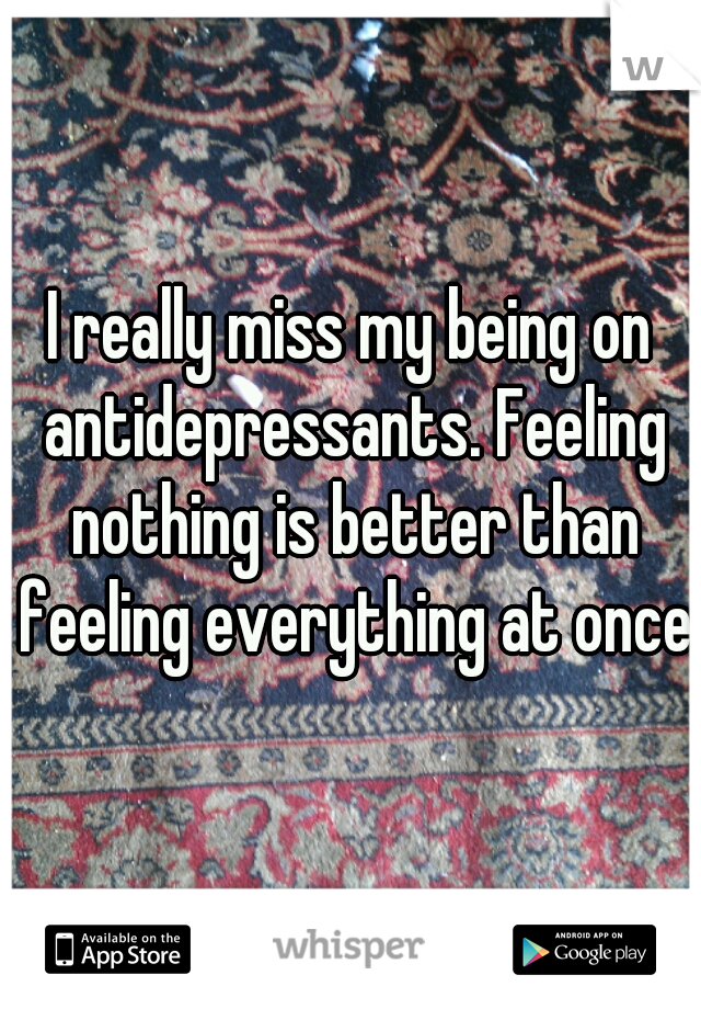 I really miss my being on antidepressants. Feeling nothing is better than feeling everything at once.
