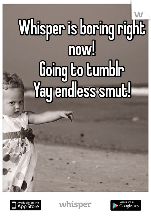 Whisper is boring right now! Going to tumblr Yay endless smut!
