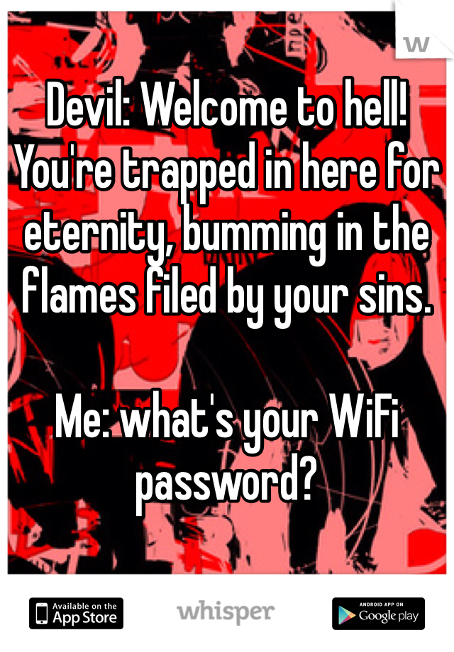 Devil: Welcome to hell! You're trapped in here for eternity, bumming in the flames filed by your sins.   Me: what's your WiFi password?
