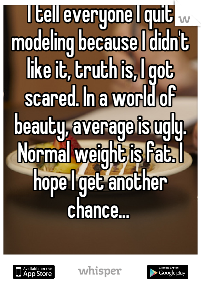 I tell everyone I quit modeling because I didn't like it, truth is, I got scared. In a world of beauty, average is ugly. Normal weight is fat. I hope I get another chance...