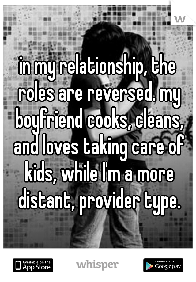 in my relationship, the roles are reversed. my boyfriend cooks, cleans, and loves taking care of kids, while I'm a more distant, provider type.