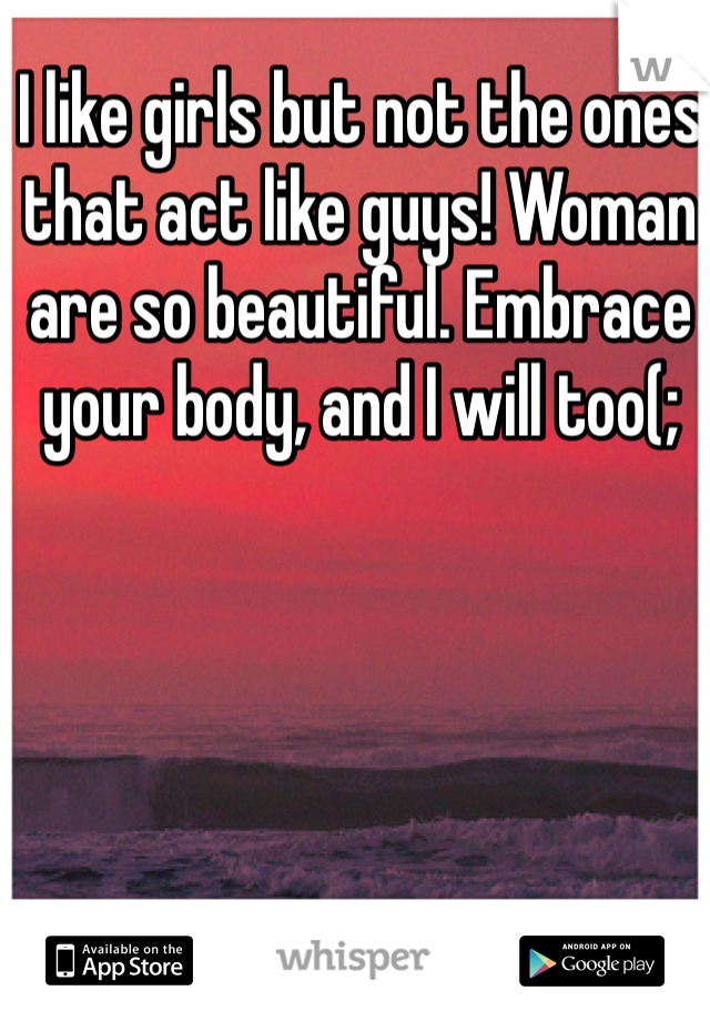 I like girls but not the ones that act like guys! Woman are so beautiful. Embrace your body, and I will too(;